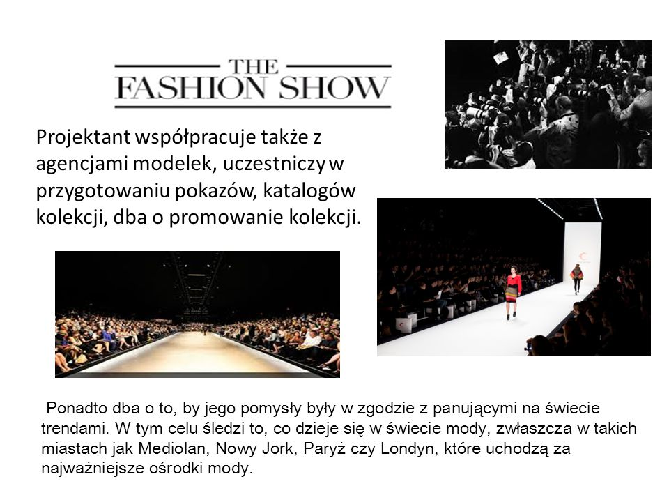 Projektant współpracuje także z agencjami modelek, uczestniczy w przygotowaniu pokazów, katalogów kolekcji, dba o promowanie kolekcji.