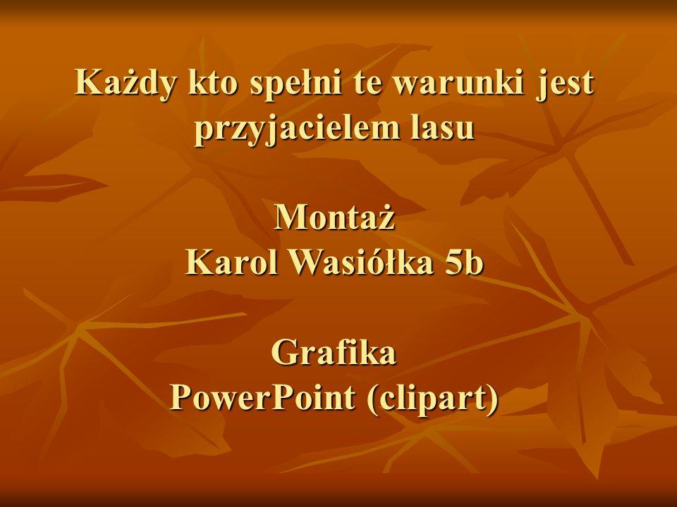 Każdy kto spełni te warunki jest przyjacielem lasu Montaż Karol Wasiółka 5b Grafika PowerPoint (clipart)