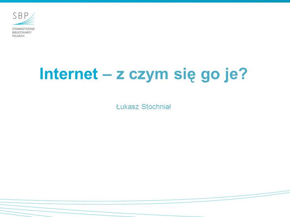 Internet – z czym się go je Łukasz Stochniał