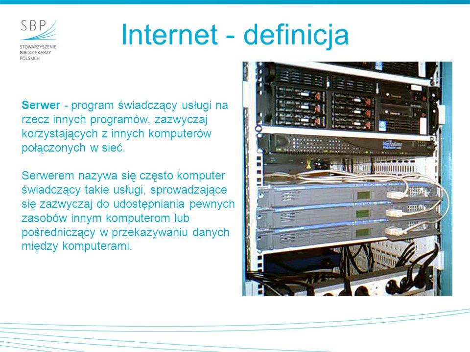 Internet - definicja Serwer - program świadczący usługi na rzecz innych programów, zazwyczaj korzystających z innych komputerów połączonych w sieć.