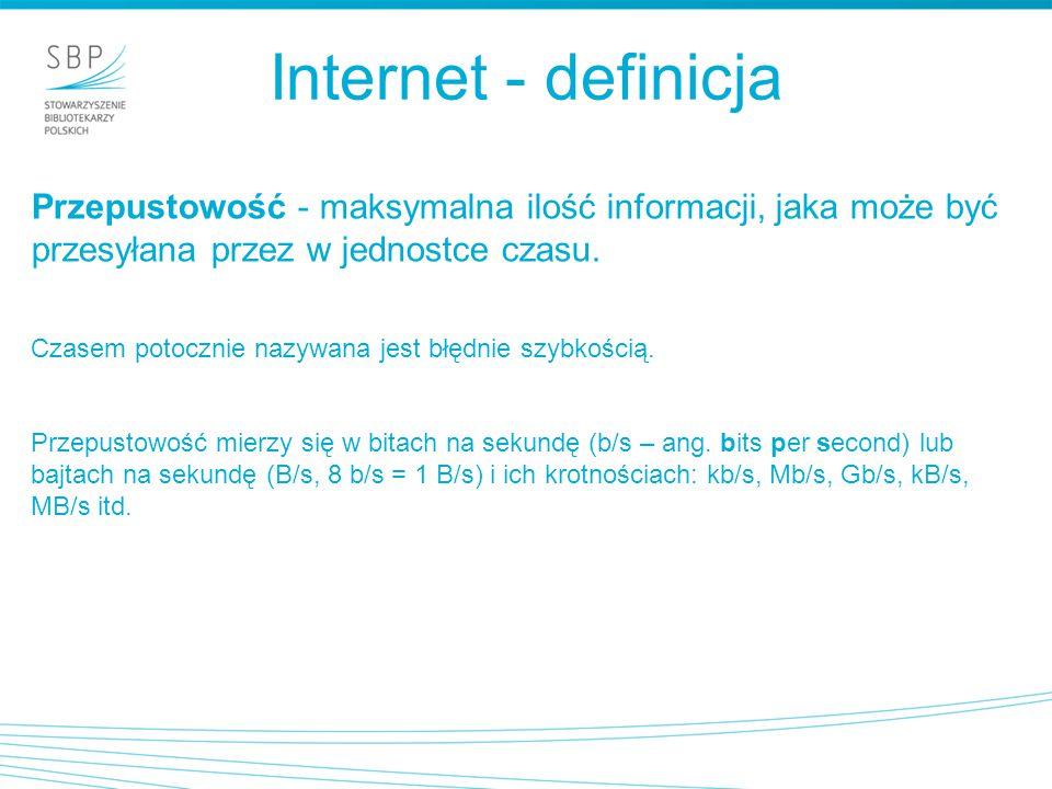 Internet - definicja Przepustowość - maksymalna ilość informacji, jaka może być przesyłana przez w jednostce czasu.