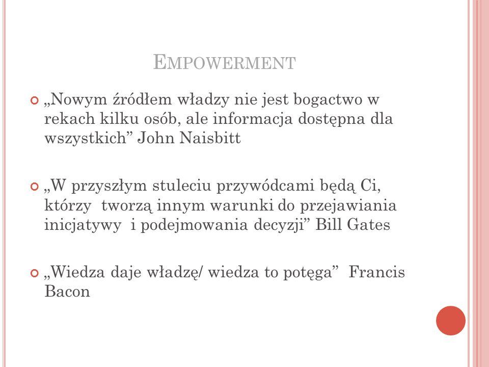 """Empowerment """"Nowym źródłem władzy nie jest bogactwo w rekach kilku osób, ale informacja dostępna dla wszystkich John Naisbitt."""