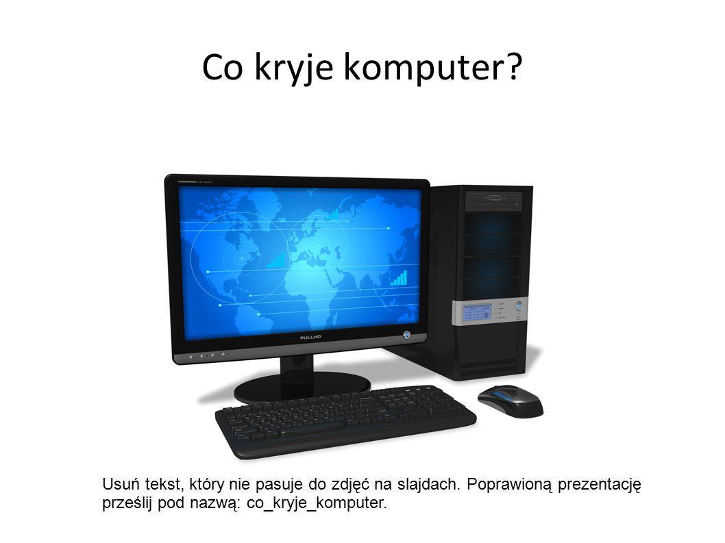 Co kryje komputer. Usuń tekst, który nie pasuje do zdjęć na slajdach.