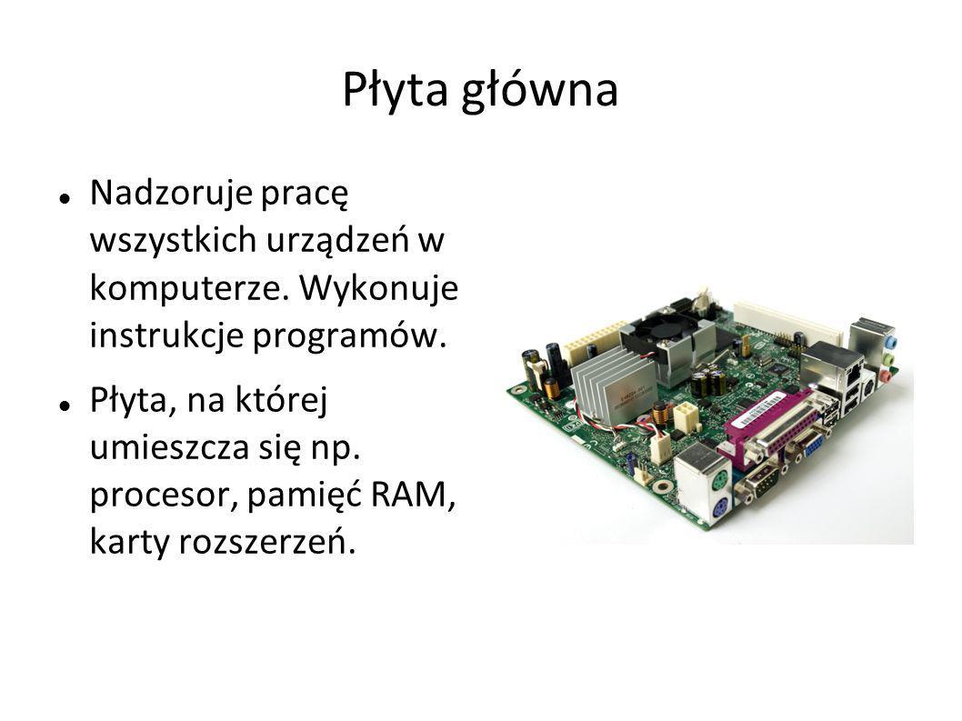 Płyta główna Nadzoruje pracę wszystkich urządzeń w komputerze. Wykonuje instrukcje programów.