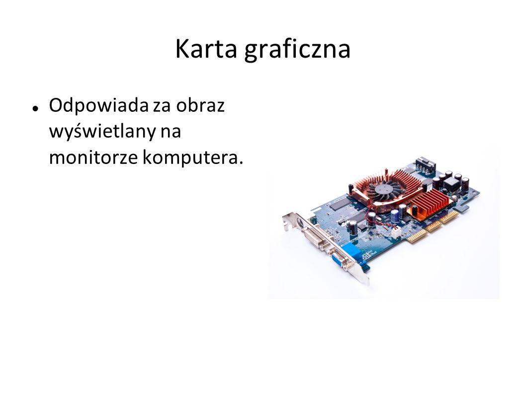 Karta graficzna Odpowiada za obraz wyświetlany na monitorze komputera.
