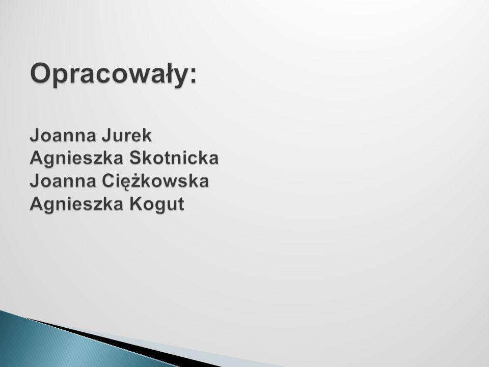 Opracowały: Joanna Jurek Agnieszka Skotnicka Joanna Ciężkowska Agnieszka Kogut