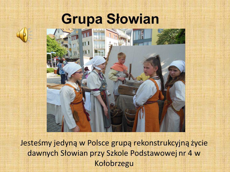 Grupa Słowian Jesteśmy jedyną w Polsce grupą rekonstrukcyjną życie dawnych Słowian przy Szkole Podstawowej nr 4 w Kołobrzegu.