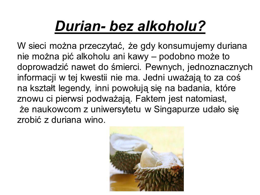 Durian- bez alkoholu W sieci można przeczytać, że gdy konsumujemy duriana. nie można pić alkoholu ani kawy – podobno może to.