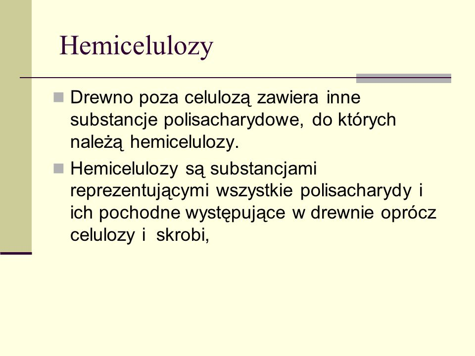 Hemicelulozy Drewno poza celulozą zawiera inne substancje polisacharydowe, do których należą hemicelulozy.