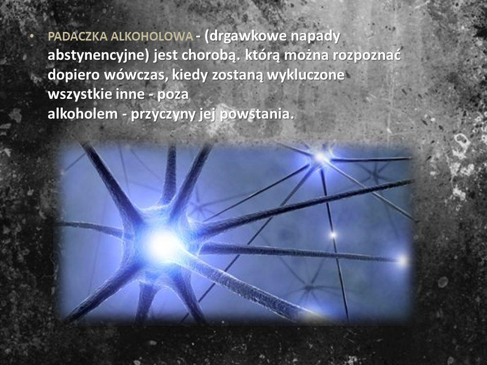 PADACZKA ALKOHOLOWA - (drgawkowe napady abstynencyjne) jest chorobą