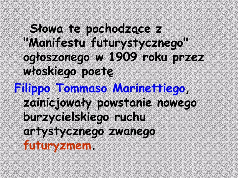 Słowa te pochodzące z Manifestu futurystycznego ogłoszonego w 1909 roku przez włoskiego poetę