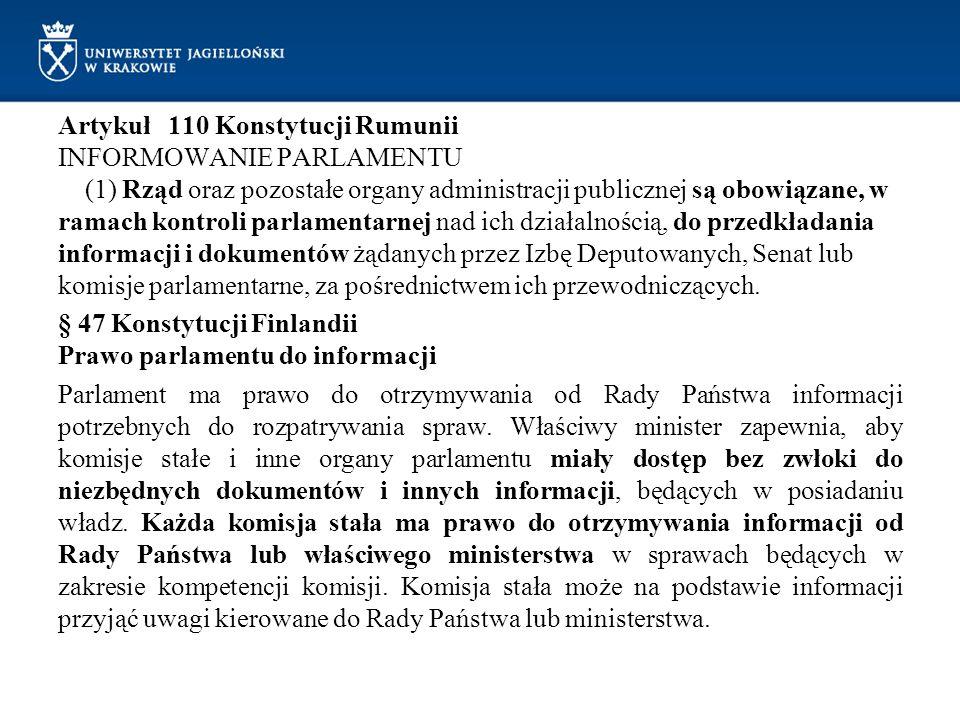Artykuł 110 Konstytucji Rumunii INFORMOWANIE PARLAMENTU (1) Rząd oraz pozostałe organy administracji publicznej są obowiązane, w ramach kontroli parlamentarnej nad ich działalnością, do przedkładania informacji i dokumentów żądanych przez Izbę Deputowanych, Senat lub komisje parlamentarne, za pośrednictwem ich przewodniczących.