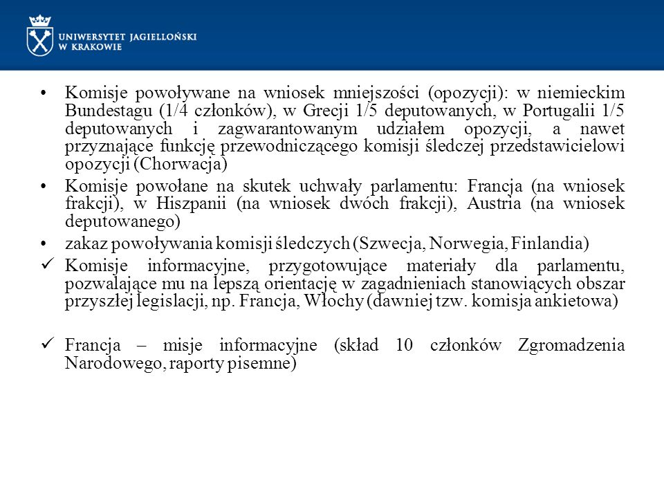Komisje powoływane na wniosek mniejszości (opozycji): w niemieckim Bundestagu (1/4 członków), w Grecji 1/5 deputowanych, w Portugalii 1/5 deputowanych i zagwarantowanym udziałem opozycji, a nawet przyznające funkcję przewodniczącego komisji śledczej przedstawicielowi opozycji (Chorwacja)