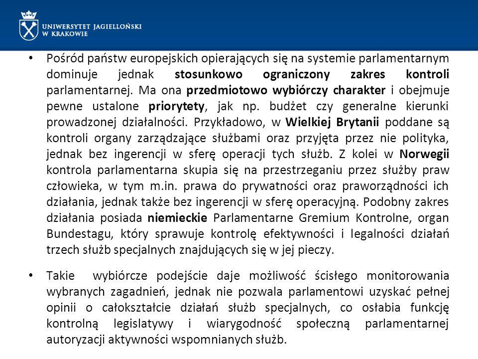 Pośród państw europejskich opierających się na systemie parlamentarnym dominuje jednak stosunkowo ograniczony zakres kontroli parlamentarnej. Ma ona przedmiotowo wybiórczy charakter i obejmuje pewne ustalone priorytety, jak np. budżet czy generalne kierunki prowadzonej działalności. Przykładowo, w Wielkiej Brytanii poddane są kontroli organy zarządzające służbami oraz przyjęta przez nie polityka, jednak bez ingerencji w sferę operacji tych służb. Z kolei w Norwegii kontrola parlamentarna skupia się na przestrzeganiu przez służby praw człowieka, w tym m.in. prawa do prywatności oraz praworządności ich działania, jednak także bez ingerencji w sferę operacyjną. Podobny zakres działania posiada niemieckie Parlamentarne Gremium Kontrolne, organ Bundestagu, który sprawuje kontrolę efektywności i legalności działań trzech służb specjalnych znajdujących się w jej pieczy.