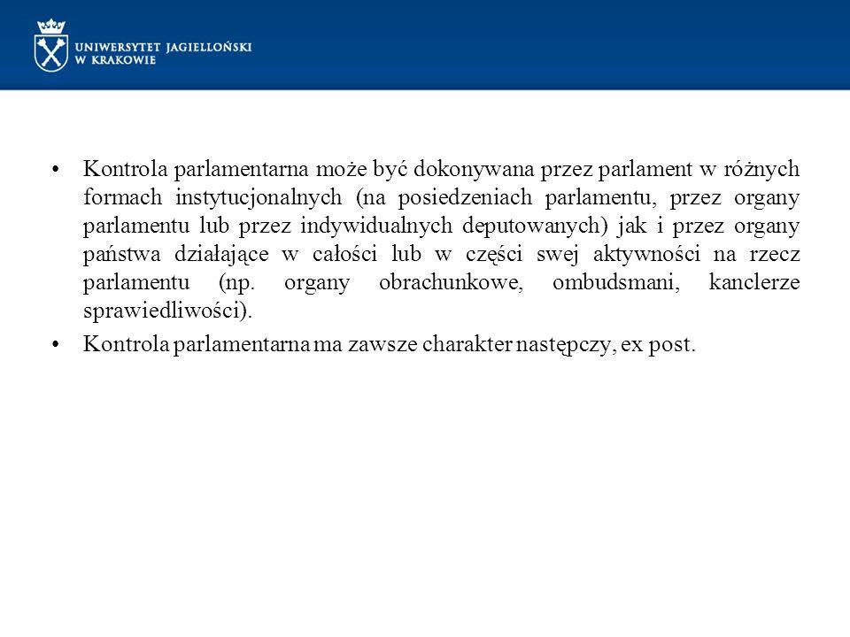 Kontrola parlamentarna może być dokonywana przez parlament w różnych formach instytucjonalnych (na posiedzeniach parlamentu, przez organy parlamentu lub przez indywidualnych deputowanych) jak i przez organy państwa działające w całości lub w części swej aktywności na rzecz parlamentu (np. organy obrachunkowe, ombudsmani, kanclerze sprawiedliwości).