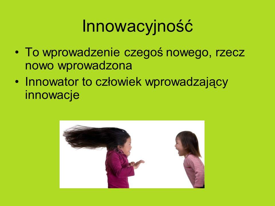 Innowacyjność To wprowadzenie czegoś nowego, rzecz nowo wprowadzona