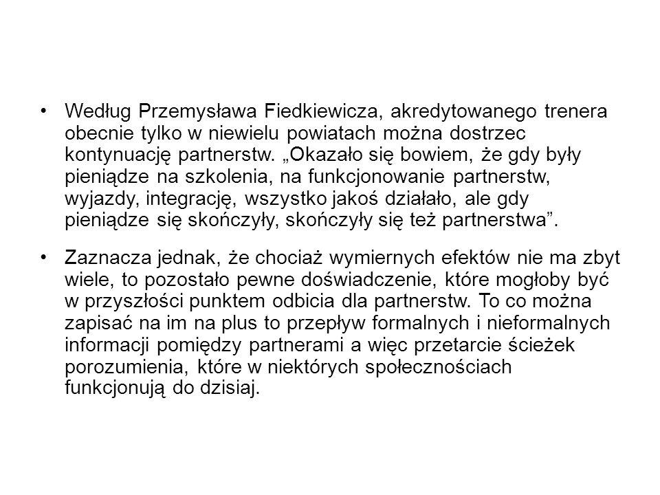 """Według Przemysława Fiedkiewicza, akredytowanego trenera obecnie tylko w niewielu powiatach można dostrzec kontynuację partnerstw. """"Okazało się bowiem, że gdy były pieniądze na szkolenia, na funkcjonowanie partnerstw, wyjazdy, integrację, wszystko jakoś działało, ale gdy pieniądze się skończyły, skończyły się też partnerstwa ."""