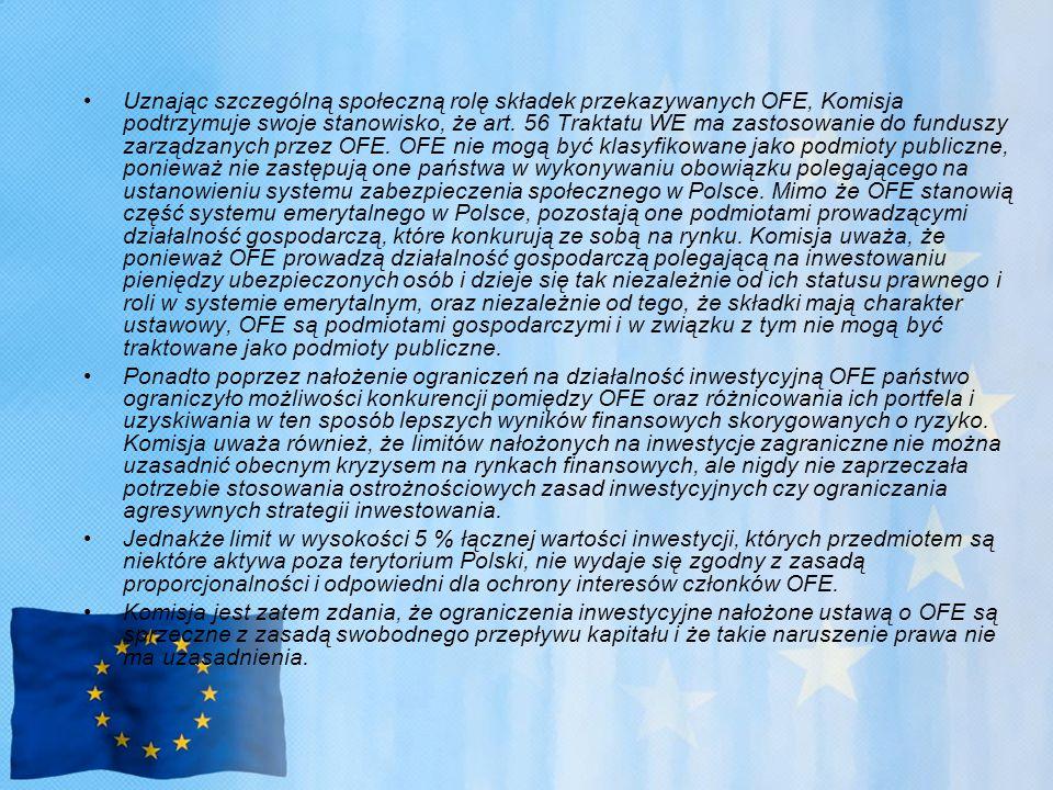 Uznając szczególną społeczną rolę składek przekazywanych OFE, Komisja podtrzymuje swoje stanowisko, że art. 56 Traktatu WE ma zastosowanie do funduszy zarządzanych przez OFE. OFE nie mogą być klasyfikowane jako podmioty publiczne, ponieważ nie zastępują one państwa w wykonywaniu obowiązku polegającego na ustanowieniu systemu zabezpieczenia społecznego w Polsce. Mimo że OFE stanowią część systemu emerytalnego w Polsce, pozostają one podmiotami prowadzącymi działalność gospodarczą, które konkurują ze sobą na rynku. Komisja uważa, że ponieważ OFE prowadzą działalność gospodarczą polegającą na inwestowaniu pieniędzy ubezpieczonych osób i dzieje się tak niezależnie od ich statusu prawnego i roli w systemie emerytalnym, oraz niezależnie od tego, że składki mają charakter ustawowy, OFE są podmiotami gospodarczymi i w związku z tym nie mogą być traktowane jako podmioty publiczne.