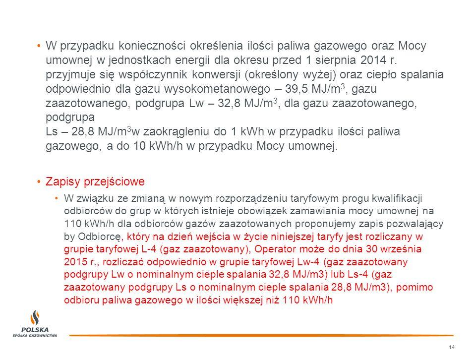 W przypadku konieczności określenia ilości paliwa gazowego oraz Mocy umownej w jednostkach energii dla okresu przed 1 sierpnia 2014 r. przyjmuje się współczynnik konwersji (określony wyżej) oraz ciepło spalania odpowiednio dla gazu wysokometanowego – 39,5 MJ/m3, gazu zaazotowanego, podgrupa Lw – 32,8 MJ/m3, dla gazu zaazotowanego, podgrupa Ls – 28,8 MJ/m3w zaokrągleniu do 1 kWh w przypadku ilości paliwa gazowego, a do 10 kWh/h w przypadku Mocy umownej.