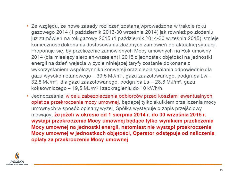 Ze względu, że nowe zasady rozliczeń zostaną wprowadzone w trakcie roku gazowego 2014 (1 październik 2013-30 września 2014) jak również po złożeniu już zamówień na rok gazowy 2015 (1 październik 2014-30 września 2015) istnieje konieczność dokonania dostosowania złożonych zamówień do aktualnej sytuacji. Proponuje się, by przeliczenie zamówionych Mocy umownych na Rok umowny 2014 (dla miesięcy sierpień-wrzesień) i 2015 z jednostek objętości na jednostki energii na dzień wejścia w życie niniejszej taryfy zostanie dokonane z wykorzystaniem współczynnika konwersji oraz ciepła spalania odpowiednio dla gazu wysokometanowego – 39,5 MJ/m3, gazu zaazotowanego, podgrupa Lw – 32,8 MJ/m3, dla gazu zaazotowanego, podgrupa Ls – 28,8 MJ/m3, gazu koksowniczego – 19,5 MJ/m3 i zaokrągleniu do 10 kWh/h.