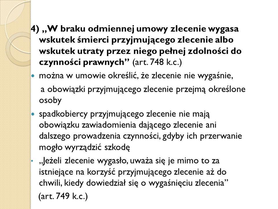 """4) """"W braku odmiennej umowy zlecenie wygasa wskutek śmierci przyjmującego zlecenie albo wskutek utraty przez niego pełnej zdolności do czynności prawnych (art. 748 k.c.)"""