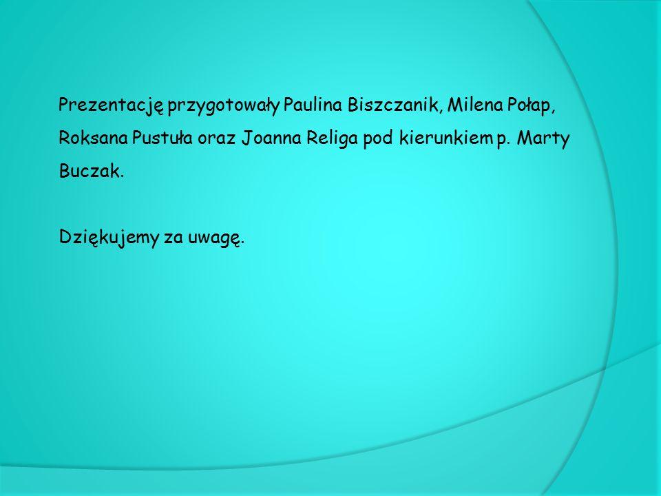 Prezentację przygotowały Paulina Biszczanik, Milena Połap, Roksana Pustuła oraz Joanna Religa pod kierunkiem p. Marty Buczak.