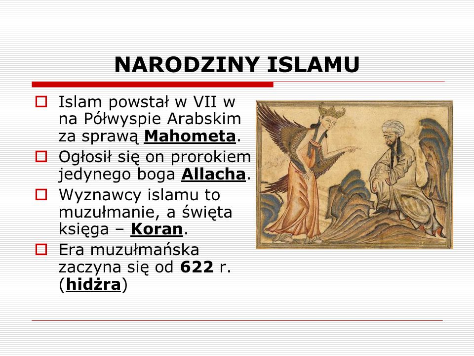 NARODZINY ISLAMU Islam powstał w VII w na Półwyspie Arabskim za sprawą Mahometa. Ogłosił się on prorokiem jedynego boga Allacha.