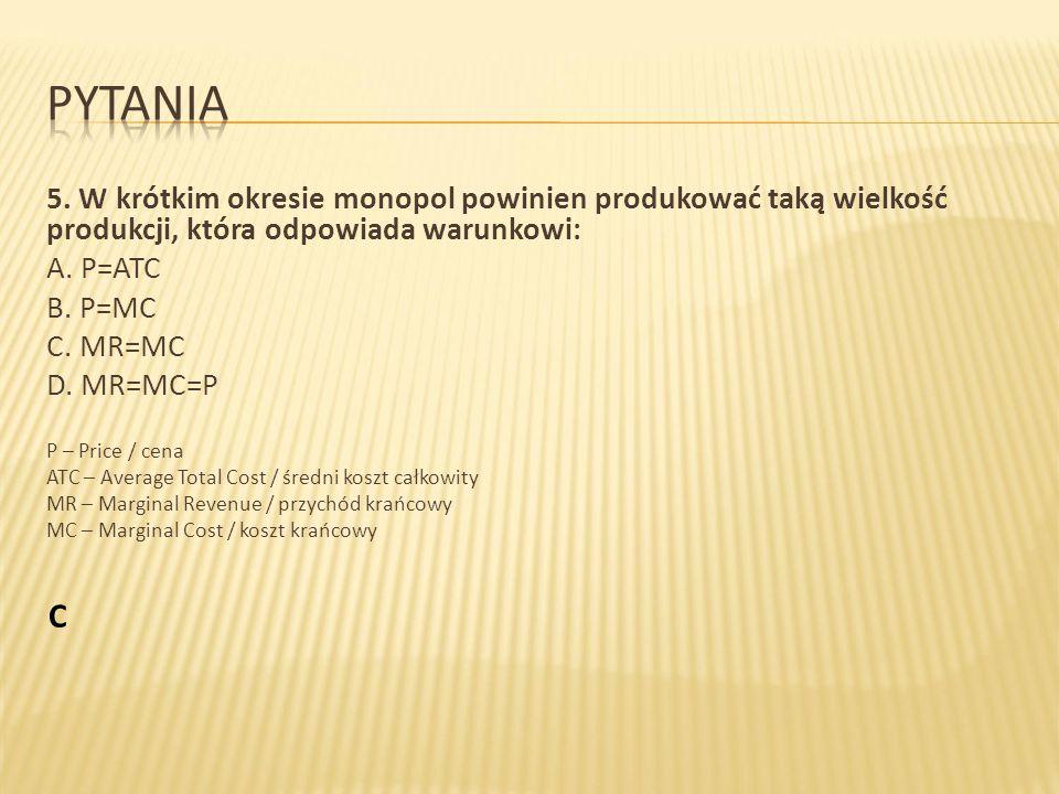Pytania 5. W krótkim okresie monopol powinien produkować taką wielkość produkcji, która odpowiada warunkowi: