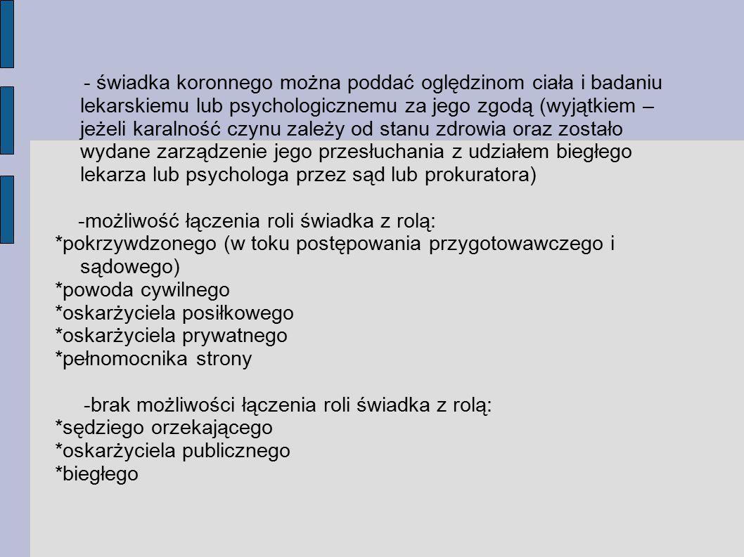 - świadka koronnego można poddać oględzinom ciała i badaniu lekarskiemu lub psychologicznemu za jego zgodą (wyjątkiem – jeżeli karalność czynu zależy od stanu zdrowia oraz zostało wydane zarządzenie jego przesłuchania z udziałem biegłego lekarza lub psychologa przez sąd lub prokuratora)