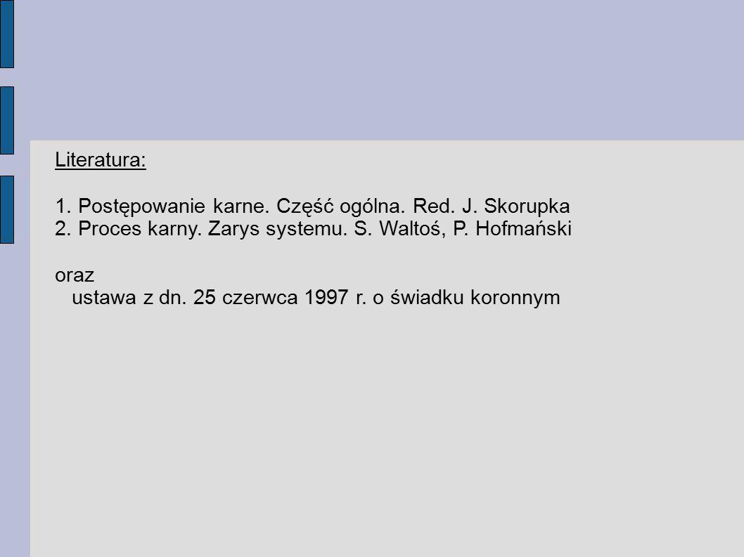 Literatura: 1. Postępowanie karne. Część ogólna. Red. J. Skorupka. 2. Proces karny. Zarys systemu. S. Waltoś, P. Hofmański.