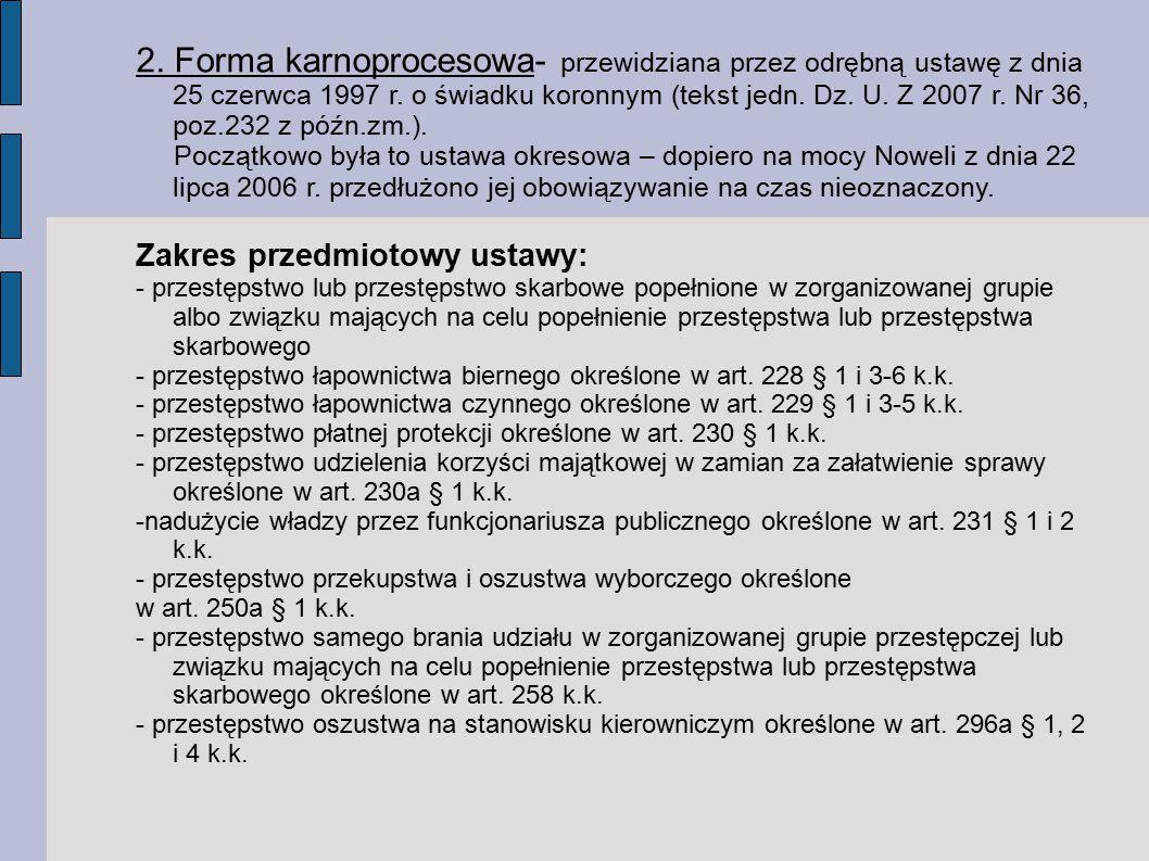 2. Forma karnoprocesowa- przewidziana przez odrębną ustawę z dnia 25 czerwca 1997 r. o świadku koronnym (tekst jedn. Dz. U. Z 2007 r. Nr 36, poz.232 z późn.zm.).