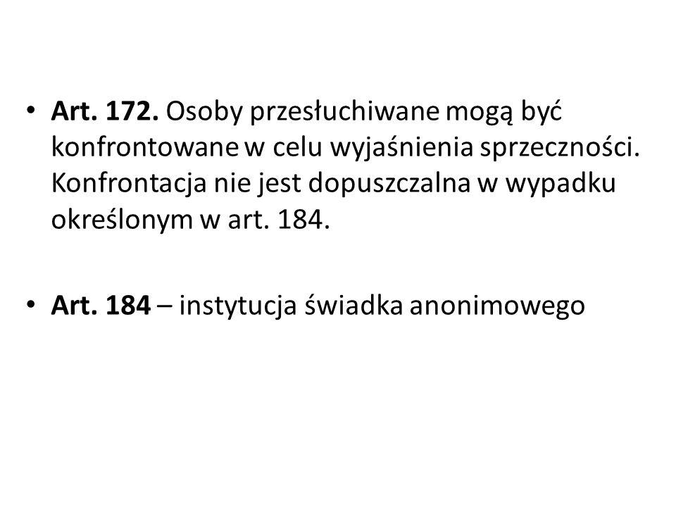 Art. 172. Osoby przesłuchiwane mogą być konfrontowane w celu wyjaśnienia sprzeczności. Konfrontacja nie jest dopuszczalna w wypadku określonym w art. 184.