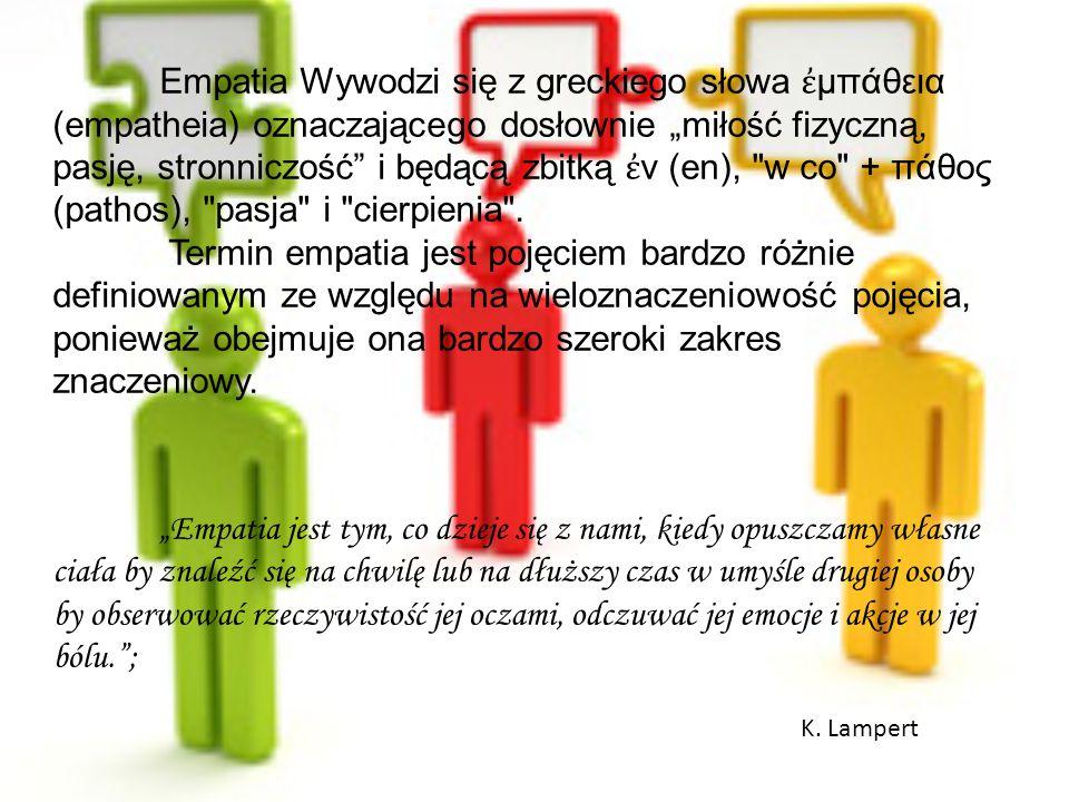 """Empatia Wywodzi się z greckiego słowa ἐμπάθεια (empatheia) oznaczającego dosłownie """"miłość fizyczną, pasję, stronniczość i będącą zbitką ἐν (en), w co + πάθος (pathos), pasja i cierpienia ."""