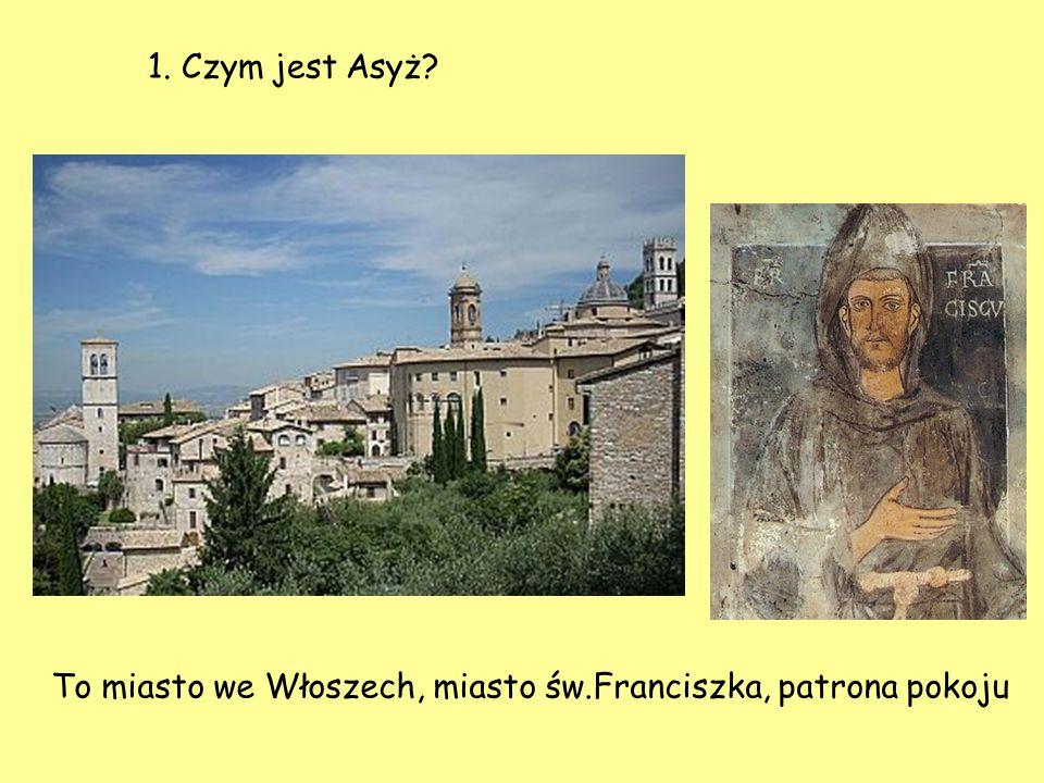 1. Czym jest Asyż To miasto we Włoszech, miasto św.Franciszka, patrona pokoju