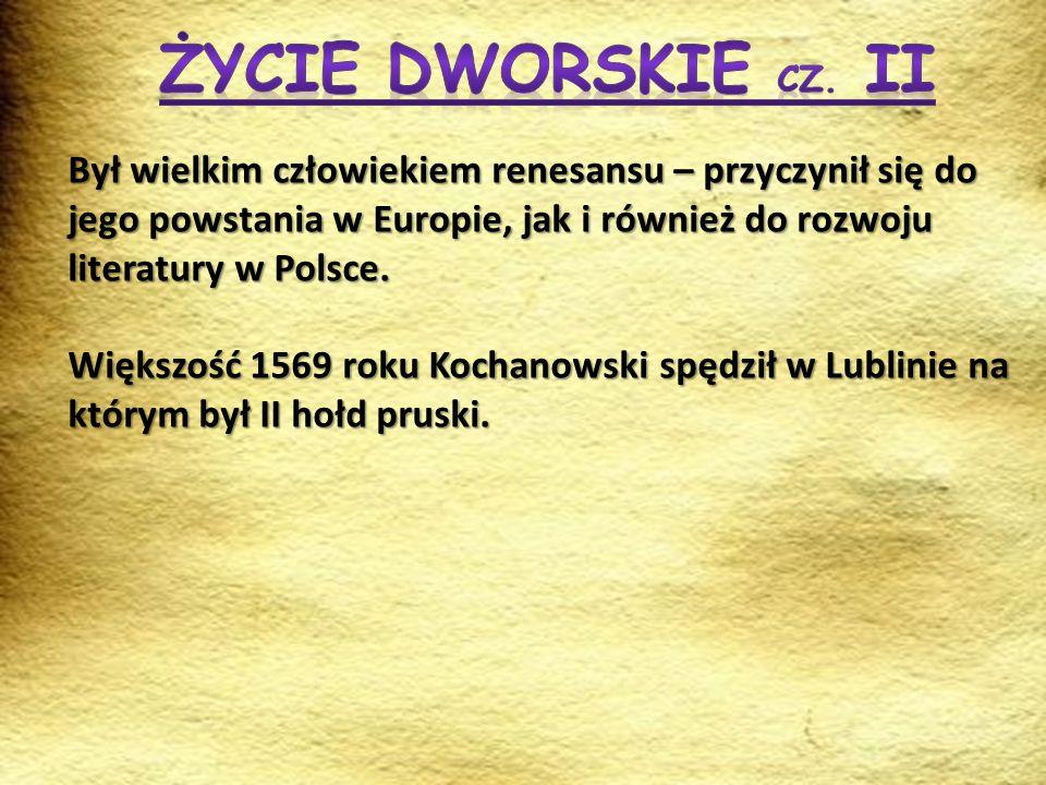 Życie dworskie cz. II Był wielkim człowiekiem renesansu – przyczynił się do jego powstania w Europie, jak i również do rozwoju literatury w Polsce.