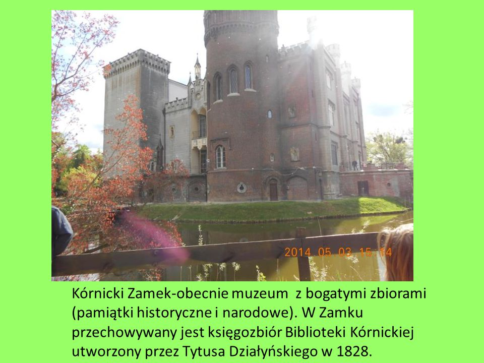 Kórnicki Zamek-obecnie muzeum z bogatymi zbiorami (pamiątki historyczne i narodowe).