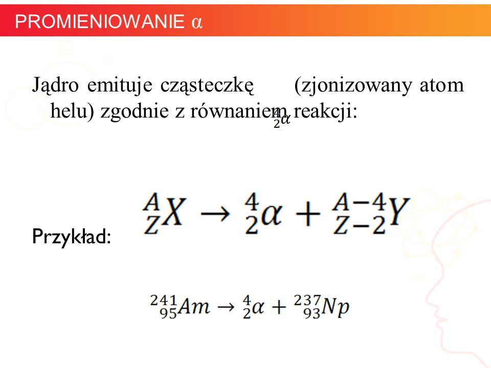 PROMIENIOWANIE α Jądro emituje cząsteczkę (zjonizowany atom helu) zgodnie z równaniem reakcji: Przykład: