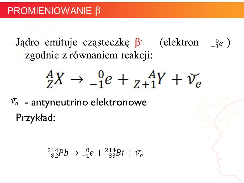 PROMIENIOWANIE β- Jądro emituje cząsteczkę β- (elektron ) zgodnie z równaniem reakcji: - antyneutrino elektronowe Przykład: