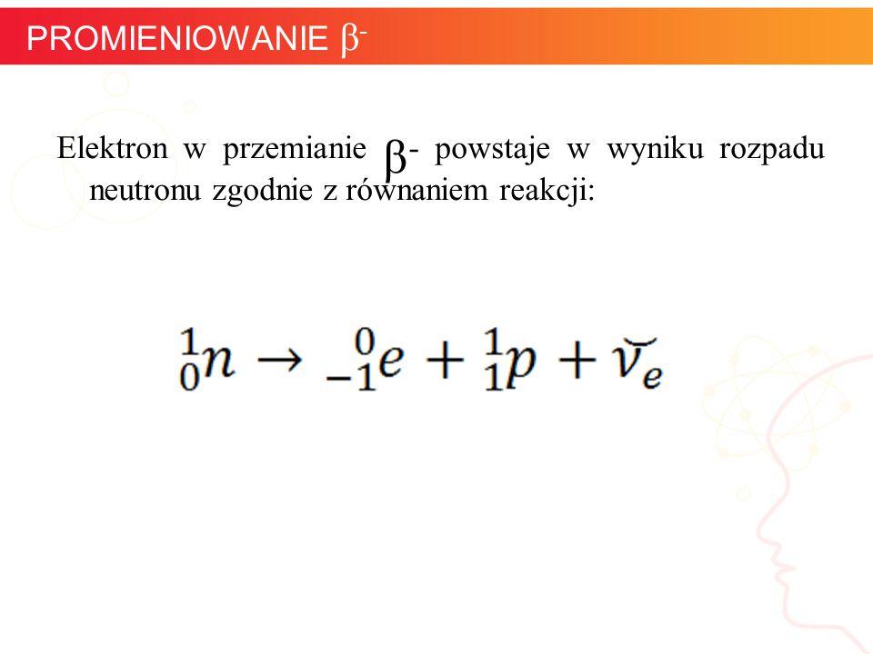 PROMIENIOWANIE β- Elektron w przemianie β- powstaje w wyniku rozpadu neutronu zgodnie z równaniem reakcji: