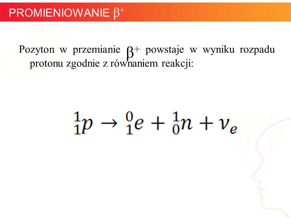 PROMIENIOWANIE β+ Pozyton w przemianie β+ powstaje w wyniku rozpadu protonu zgodnie z równaniem reakcji: