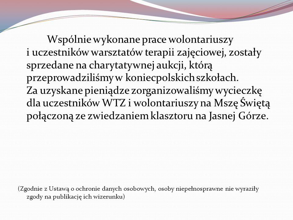 Wspólnie wykonane prace wolontariuszy i uczestników warsztatów terapii zajęciowej, zostały sprzedane na charytatywnej aukcji, którą przeprowadziliśmy w koniecpolskich szkołach. Za uzyskane pieniądze zorganizowaliśmy wycieczkę dla uczestników WTZ i wolontariuszy na Mszę Świętą połączoną ze zwiedzaniem klasztoru na Jasnej Górze.