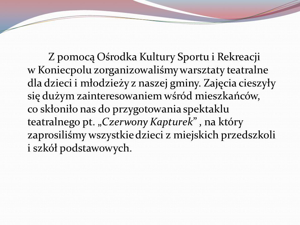 Z pomocą Ośrodka Kultury Sportu i Rekreacji w Koniecpolu zorganizowaliśmy warsztaty teatralne dla dzieci i młodzieży z naszej gminy.