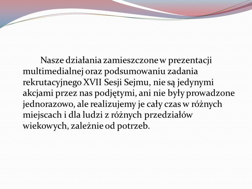 Nasze działania zamieszczone w prezentacji multimedialnej oraz podsumowaniu zadania rekrutacyjnego XVII Sesji Sejmu, nie są jedynymi akcjami przez nas podjętymi, ani nie były prowadzone jednorazowo, ale realizujemy je cały czas w różnych miejscach i dla ludzi z różnych przedziałów wiekowych, zależnie od potrzeb.