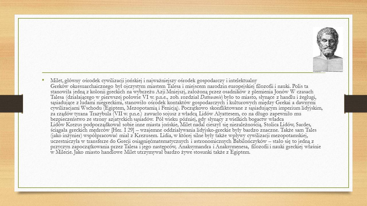 Milet, główny ośrodek cywilizacji jońskiej i najważniejszy ośrodek gospodarczy i intelektualny Greków okresuarchaicznego był ojczystym miastem Talesa i miejscem narodzin europejskiej filozofii i nauki. Polis ta stanowiła jedną z kolonii greckich na wybrzeżu Azji Mniejszj, założoną przez osadników z plemienia Jonów W czasach Talesa (działającego w pierwszej połowie VI w.