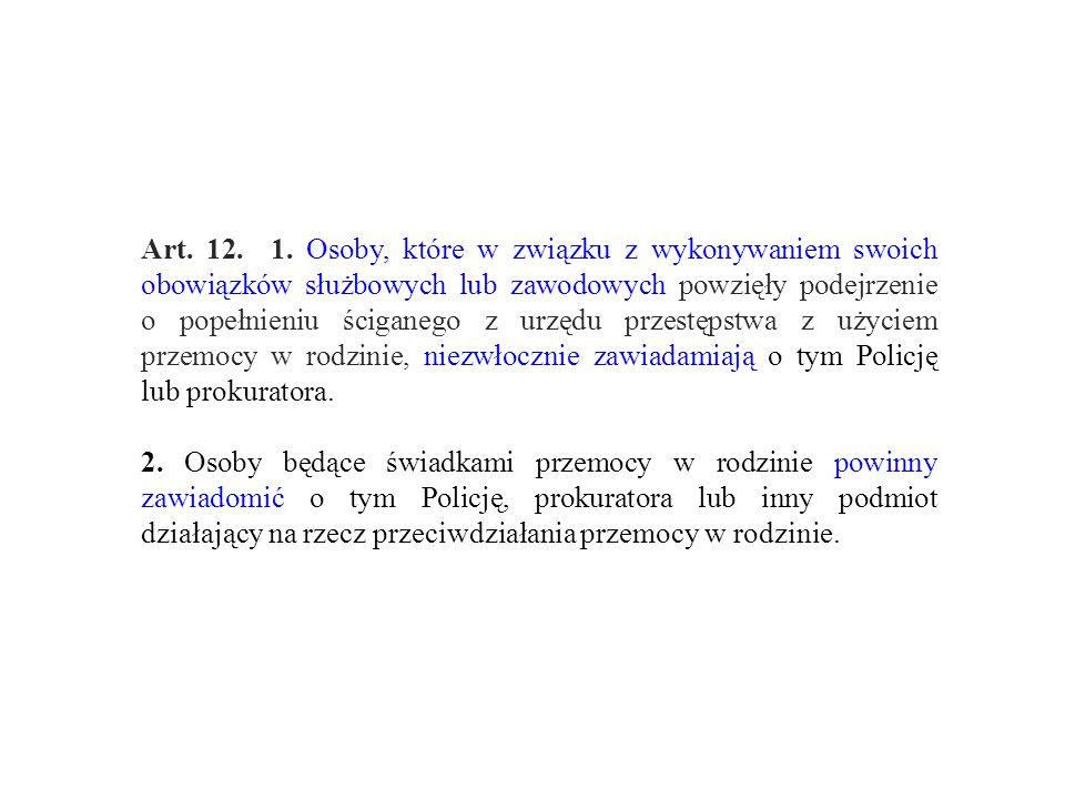 Art. 12. 1. Osoby, które w związku z wykonywaniem swoich obowiązków służbowych lub zawodowych powzięły podejrzenie o popełnieniu ściganego z urzędu przestępstwa z użyciem przemocy w rodzinie, niezwłocznie zawiadamiają o tym Policję lub prokuratora.
