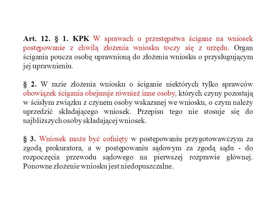 Art. 12. § 1. KPK W sprawach o przestępstwa ścigane na wniosek postępowanie z chwilą złożenia wniosku toczy się z urzędu. Organ ścigania poucza osobę uprawnioną do złożenia wniosku o przysługującym jej uprawnieniu.