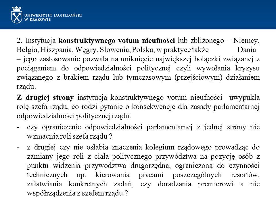 2. Instytucja konstruktywnego votum nieufności lub zbliżonego – Niemcy, Belgia, Hiszpania, Węgry, Słowenia, Polska, w praktyce także Dania – jego zastosowanie pozwala na uniknięcie największej bolączki związanej z pociąganiem do odpowiedzialności politycznej czyli wywołania kryzysu związanego z brakiem rządu lub tymczasowym (przejściowym) działaniem rządu.