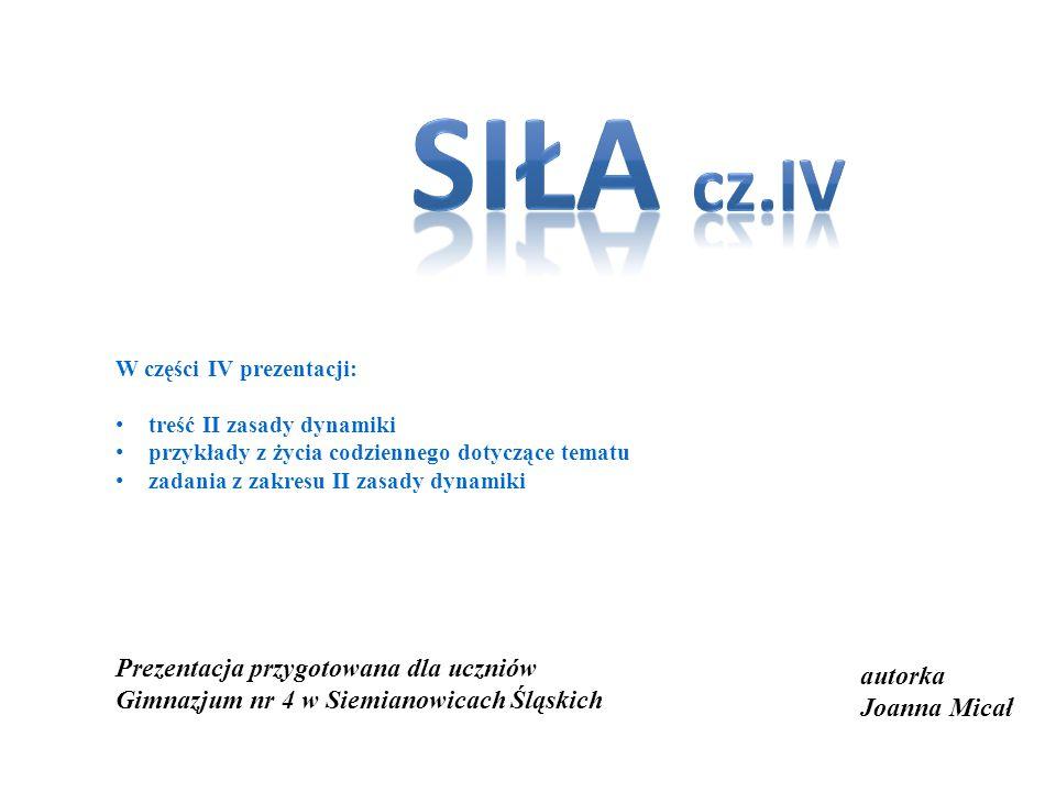 siła cz.IV. W części IV prezentacji: treść II zasady dynamiki. przykłady z życia codziennego dotyczące tematu.