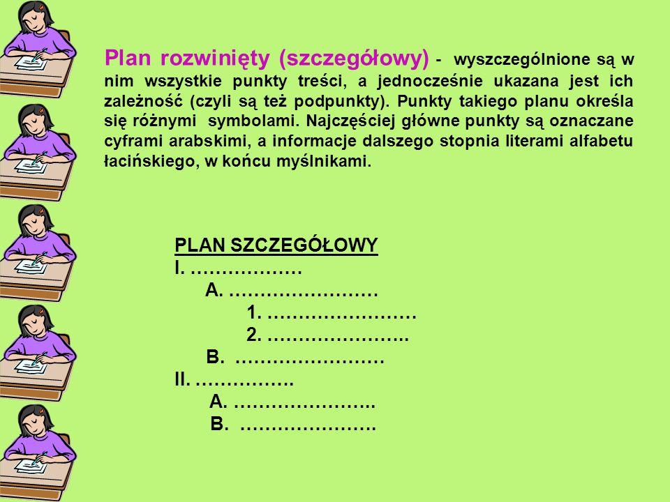 Plan rozwinięty (szczegółowy) - wyszczególnione są w nim wszystkie punkty treści, a jednocześnie ukazana jest ich zależność (czyli są też podpunkty). Punkty takiego planu określa się różnymi symbolami. Najczęściej główne punkty są oznaczane cyframi arabskimi, a informacje dalszego stopnia literami alfabetu łacińskiego, w końcu myślnikami.