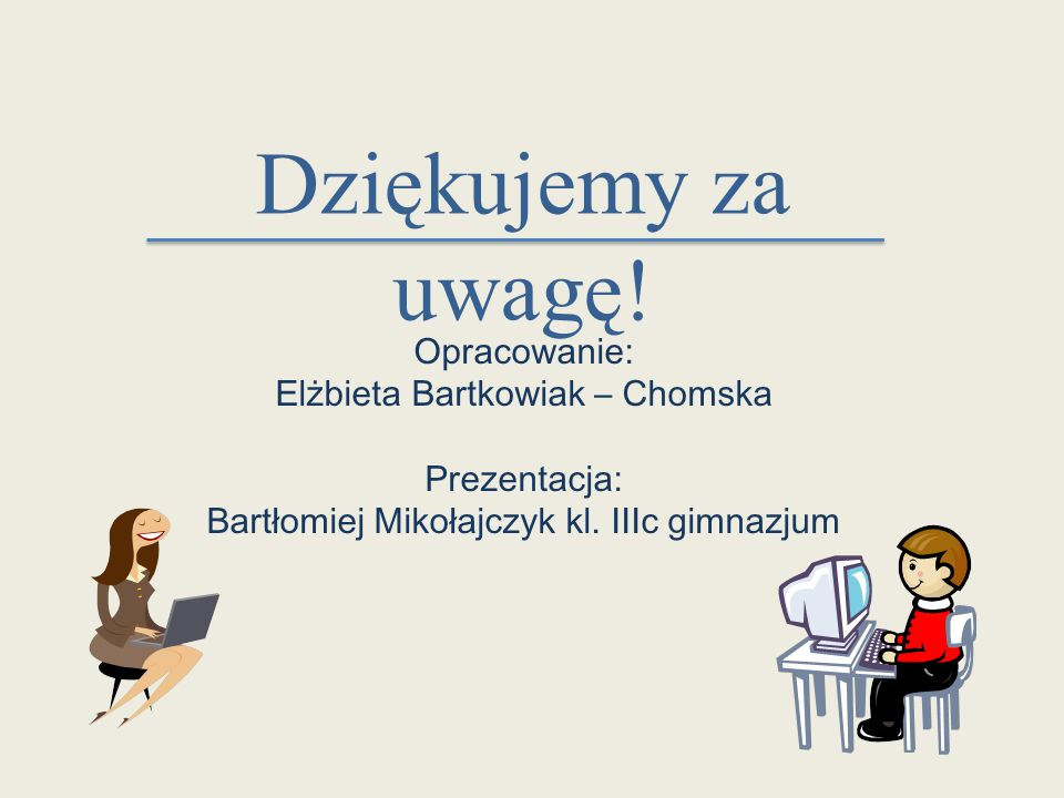 Dziękujemy za uwagę! Opracowanie: Elżbieta Bartkowiak – Chomska